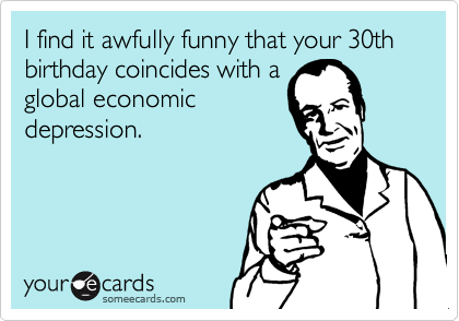 I Find It Awfully Funny That Your 30th Birthday Coincides With A Global Economic Depression