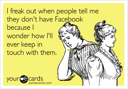 I freak out when people tell me they don't have Facebook  because I wonder how I'll ever keep in  touch with them.