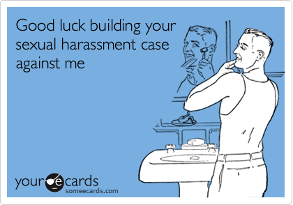Good luck building your sexual harassment case against me