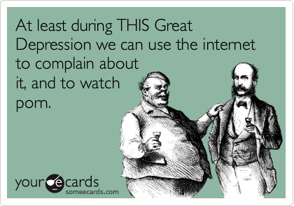 At least during THIS Great Depression we can use the internet to complain aboutit, and to watchporn.