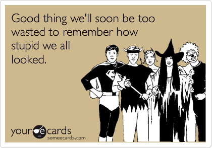 Good thing we'll soon be too wasted to remember howstupid we alllooked.