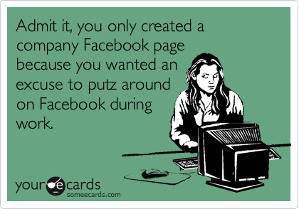 Admit it, you only created a company Facebook page