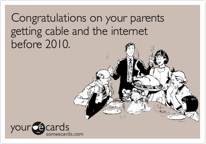 Congratulations on your parents getting cable and the internet before 2010.