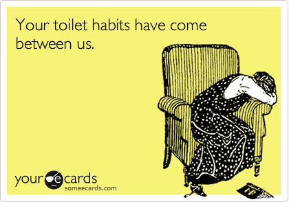 Your toilet habits have come between us.