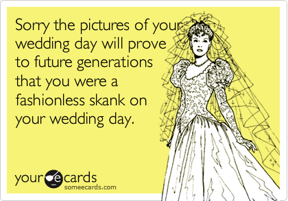 Sorry the pictures of your wedding day will prove to future generations that you were a fashionless skank on your wedding day.