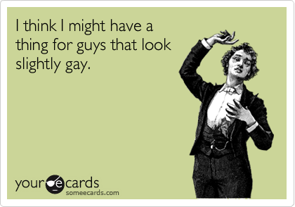 I think I might have a thing for guys that lookslightly gay.