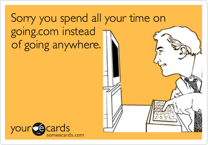 Sorry you spend all your time on going.com insteadof going anywhere.