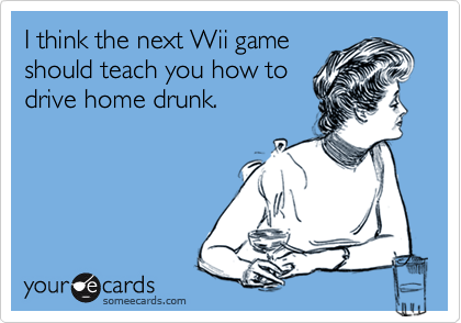 I think the next Wii gameshould teach you how todrive home drunk.