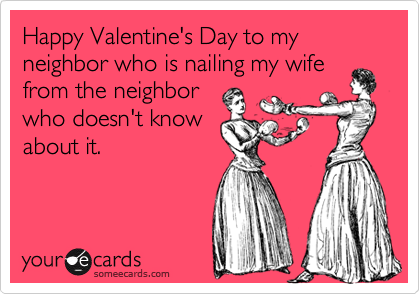 Happy Valentine's Day to my neighbor who is nailing my wifefrom the neighborwho doesn't knowabout it.