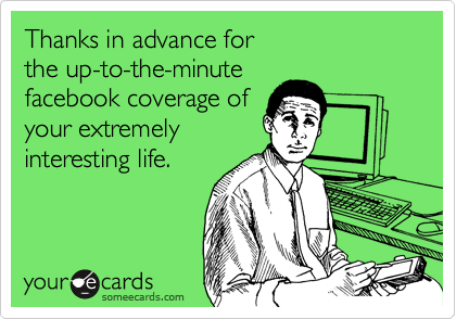 Thanks in advance for the up-to-the-minute  facebook coverage of your extremely  interesting life.