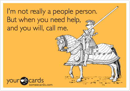 I'm not really a people person.  But when you need help,  and you will, call me.
