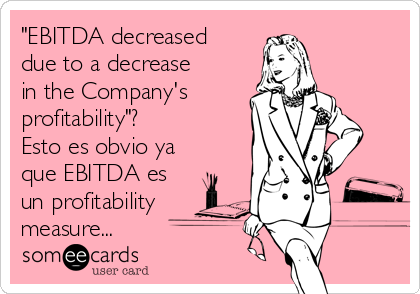 """EBITDA decreased due to a decrease in the Company's  profitability""? Esto es obvio ya que EBITDA es un profitability measure..."