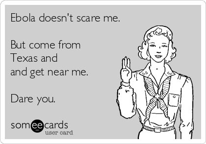 Ebola doesn't scare me.  But come from Texas and and get near me.  Dare you.