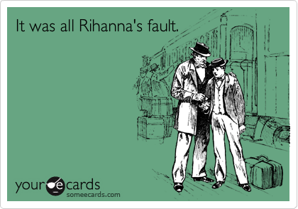 It was all Rihanna's fault.