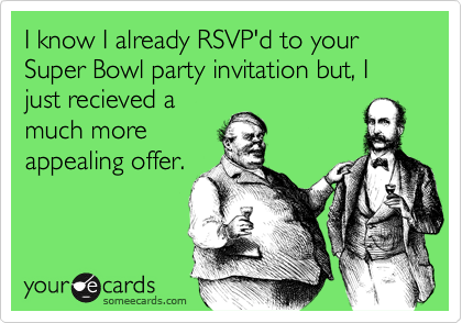 I know I already RSVP'd to your Super Bowl party invitation but, I just recieved a