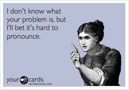 I don't know what your problem is, but I'll bet it's hard topronounce.