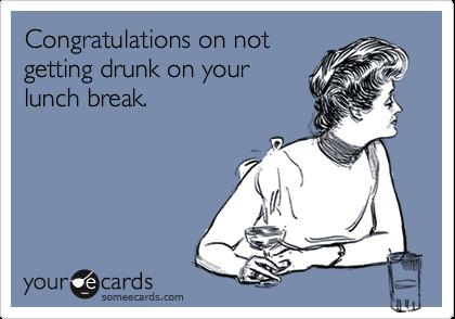 Congratulations on notgetting drunk on yourlunch break.