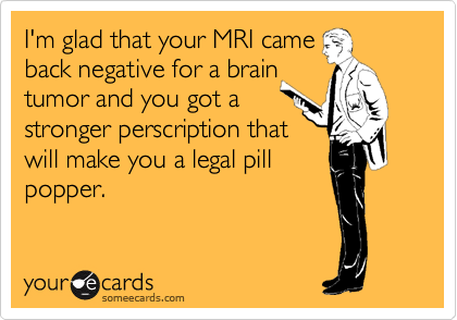 I'm glad that your MRI came back negative for a brain tumor and you got a stronger perscription that will make you a legal pill popper.