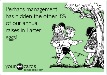 Perhaps management has hidden the other 3% of our annual  raises in Easter eggs!