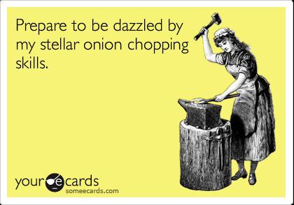 Prepare to be dazzled by my stellar onion chopping skills.