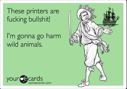 These printers arefucking bullshit!    I'm gonna go harmwild animals.
