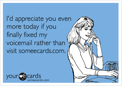 I'd appreciate you even more today if you finally fixed my voicemail rather than visit someecards.com.