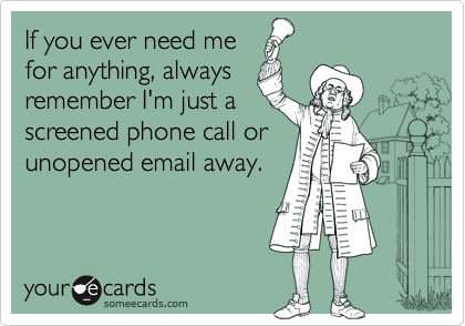 If you ever need mefor anything, alwaysremember I'm just ascreened phone call orunopened email away.