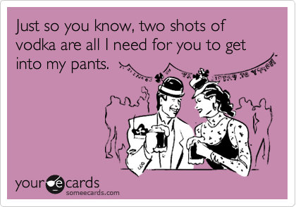 Just so you know, two shots of vodka are all I need for you to get into my pants.