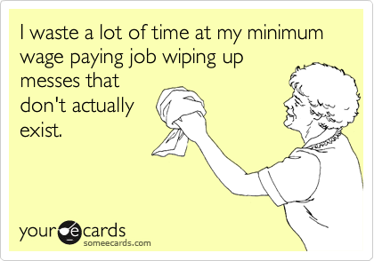 I waste a lot of time at my minimum wage paying job wiping up messes that don't actually exist.