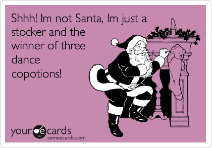 Shhh! Im not Santa, Im just a  stocker and the winner of three  dance copotions!