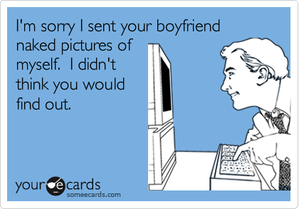I'm sorry I sent your boyfriend naked pictures of myself.  I didn't think you would find out.