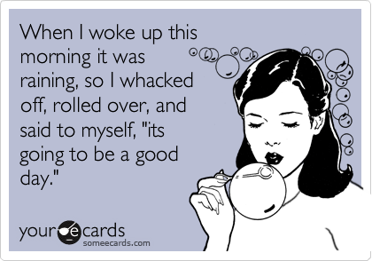 """When I woke up thismorning it wasraining, so I whackedoff, rolled over, andsaid to myself, """"its going to be a goodday."""""""