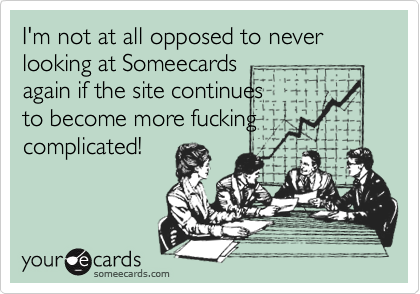 I'm not at all opposed to never looking at Someecards again if the site continues to become more fucking complicated!