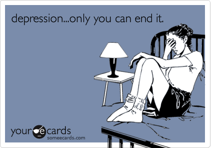 depression...only you can end it.