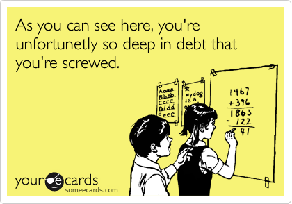 As you can see here, you're unfortunetly so deep in debt that you're screwed.