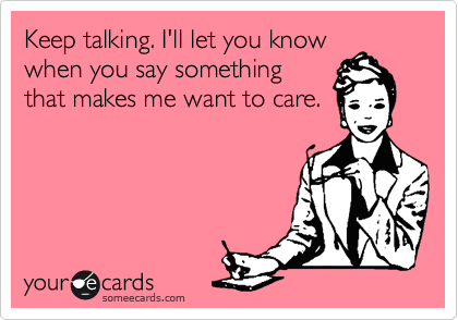 Keep talking. I'll let you know when you say something that makes me want to care.