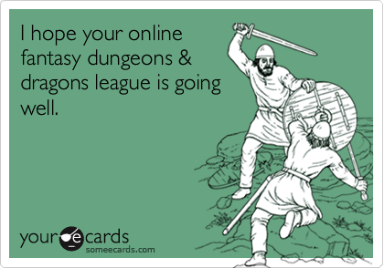 I hope your onlinefantasy dungeons &dragons league is goingwell.