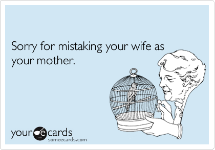Sorry for mistaking your wife as your mother.