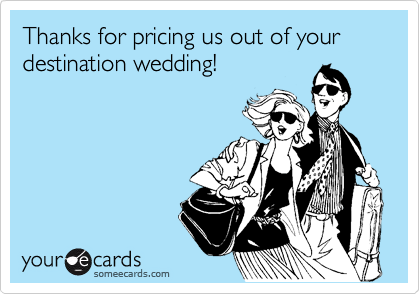 Thanks for pricing us out of your destination wedding!