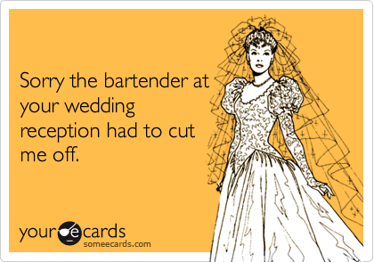 Sorry the bartender atyour weddingreception had to cutme off.