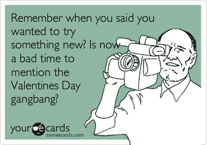 Remember when you said you wanted to try something new? Is now a bad time to mention the Valentines Day gangbang?
