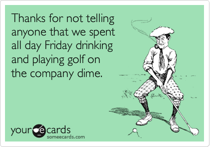 Thanks for not telling anyone that we spent all day Friday drinking and playing golf onthe company dime.