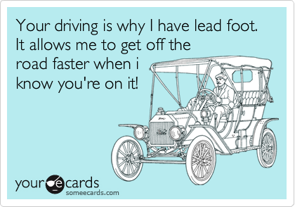 Your driving is why I have lead foot. It allows me to get off theroad faster when iknow you're on it!