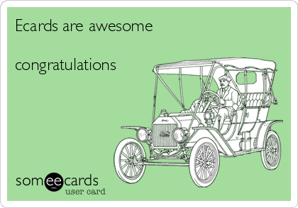 Ecards are awesome   congratulations