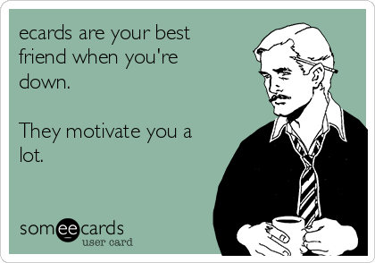 ecards are your best friend when you're down.  They motivate you a lot.