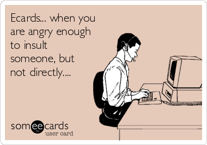 Ecards... when you are angry enough to insult someone, but not directly....