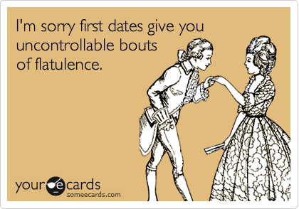 I'm sorry first dates give youuncontrollable boutsof flatulence.