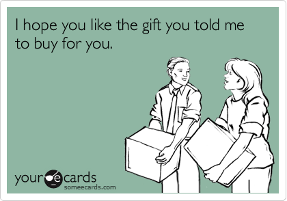 I hope you like the gift you told me to buy for you.
