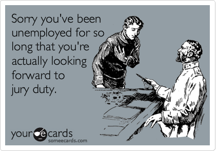 Sorry you've beenunemployed for solong that you'reactually lookingforward tojury duty.