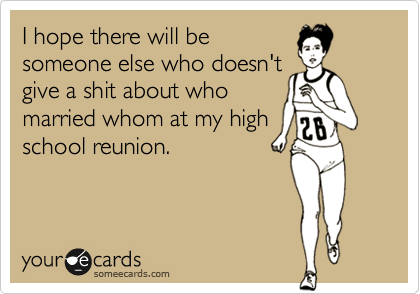 I hope there will be someone else who doesn'tgive a shit about whomarried whom at my highschool reunion.